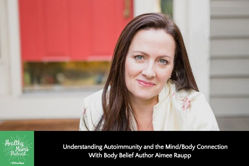166: Understanding Autoimmunity and the Mind/Body Connection With Body Belief Author Aimee Raupp